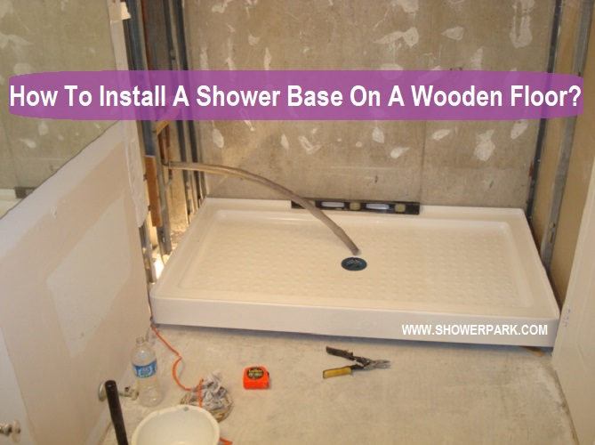 How To Install A Shower Base On Wooden Floor Park