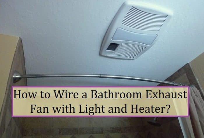 How To Wire A Bathroom Exhaust Fan With, Bathroom Vent Heater Light Wiring