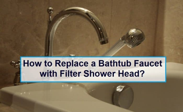 How to Replace a Bathtub Faucet with Filter Shower Head